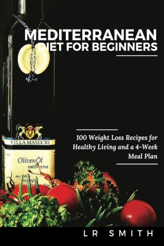 Mediterranean Diet for Beginners: 100 Weight Loss Recipes for Healthy Living and a 4-Week Meal - Plan Healthy