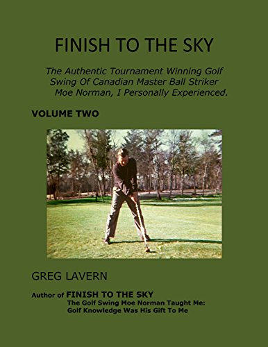 FINISH TO THE SKY     Volume Two: The Authentic Tournament Winning Golf Swing Of Canadian Master Ball Striker Moe Norman, I Personally Experienced.