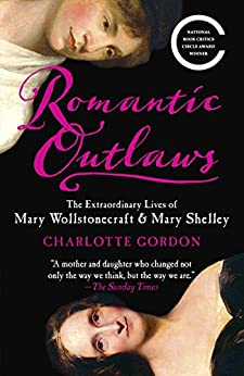 Romantic Outlaws: The Extraordinary Lives of Mary Wollstonecraft and Her Daughter Mary Shelley by [Gordon, Charlotte]