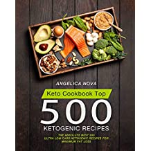 Keto Cookbook Top 500 Ketogenic Recipes: The Absolute Best 500 Ultra Low Carb Ketogenic Recipes for Maximum Fat Loss