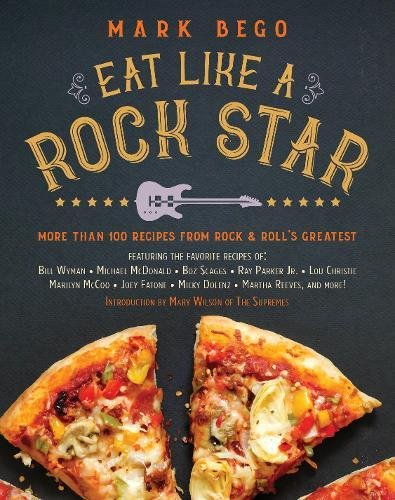 Eat Like a Rock Star: More Than 100 Recipes from Rock 'n' Roll's Greatest by Mark Bego