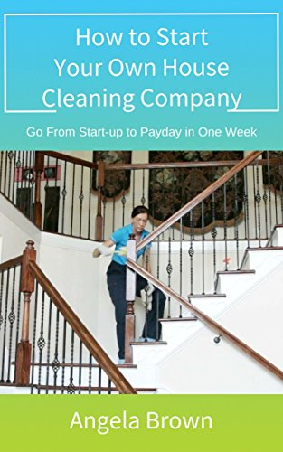 how-to-start-your-own-house-cleaning-company-go-from-start-up-to-payday-in-one-week-fast-track-to-su