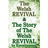 The Welsh Revival & The Story of The Welsh Revival: As Told by Eyewitnesses Together With a Sketch of Evan Roberts and His Me