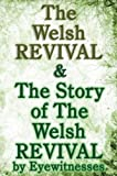 The Welsh Revival & The Story of The Welsh Revival: As Told by Eyewitnesses Together With a Sketch of Evan Roberts and His Message to The World