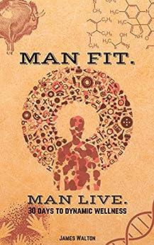 MAN FIT. MAN LIVE.: 30 Days to Dynamic Wellness by [Walton, James ]