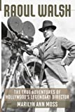 Raoul Walsh: The True Adventures of Hollywood's Legendary Director (Screen Classics), Marilyn Ann Moss, 0813144442