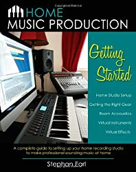 Home Music Production: Getting Started: A complete guide to setting up your home recording studio to make professional sounding music at home
