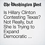 Is Hillary Clinton Contesting Texas? Not Really, but She Is Trying to Expand Democratic Influence into Deep-Red Territory   Abby Phillip