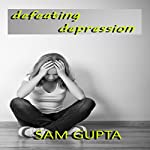 Defeating Depression: Daily Steps to Defeat the Negative Voices Within | Sam Gupta