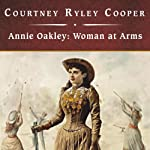 Annie Oakley: Woman at Arms | Courtney Ryley Cooper