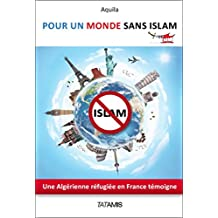 POUR UN MONDE SANS ISLAM: Une Algérienne refugiée en France témoigne (French Edition)