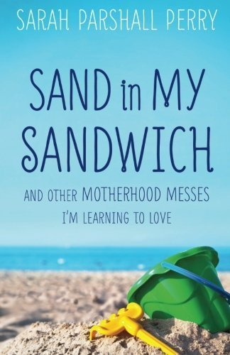 Sand in My Sandwich: And Other Motherhood Messes I'm Learning to Love by Sarah Parshall Perry (2015-03-17)
