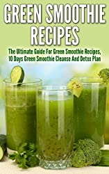 Green Smoothies: Green Smoothie Ultimate Guide for Cleanse Recipes, 10 Days Green Smoothie Cleanse And Detox Plan (Green Smoothie, 10 day green smoothie ... green smoothie diet) (English Edition)