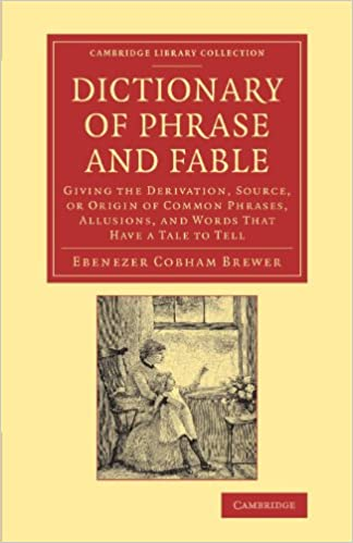 Book Dictionary of Phrase and Fable: Giving the Derivation, Source, or Origin of Common Phrases, Allusions, and Words that Have a Tale to Tell (Cambridge Library Collection - LiteraryStudies)