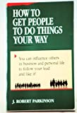 How to Get People to Do Things Your Way, J. Robert Parkinson, 0844266760