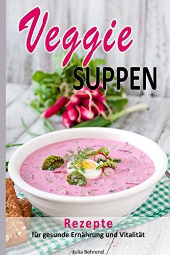 Veggie: Vegetarische Suppen, Low Carb Suppe, Vegetarisch, Rezepte zum Abnehmen, Superfood, Quinoa, Kokosöl, Smoothies, Matcha & Co. für Gesundheit und ... Kokosöl, Quinoa, Smoothies, Matcha, Band 1