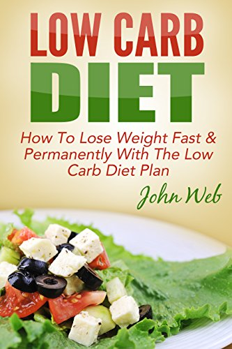Low Carb: Low Carb Diet – How To Lose Weight Fast & Permanently With The Low Carb Diet Plan (Low Carb, Ketogenic Diet, Keto Diet For Weight Loss)