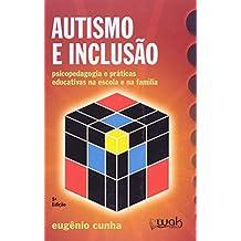 Autismo e Inclusão. Psicologia e Praticas Educativas na Escola e na Família