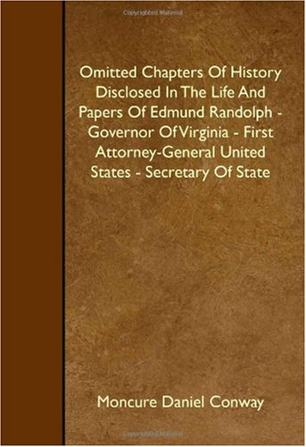 Omitted Chapters Of History Disclosed In The Life And Papers Of Edmund Randolph - Governor Of Virginia - First Attorney-General United States - Secretary Of State