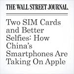 Two SIM Cards and Better Selfies: How China's Smartphones Are Taking On Apple | Liza Lin,Dan Strumpf