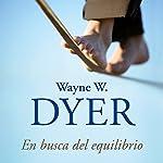 En busca del equilibrio [Being in Balance]: Nueve principios para armonizar tu vida con tus deseos | Wayne W. Dyer