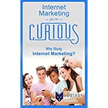 Internet Marketing for the Curious: Why Study Internet Marketing? (For College Students - Best College Majors, College Scholarships, Educational Research, Career Choices, and Success Stories)