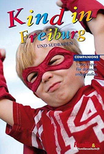 Kind in Freiburg: Und Südbaden. 1.000 Tipps für drinnen und draußen