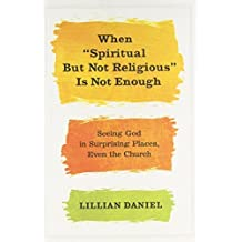 """When """"Spiritual but Not Religious"""" Is Not Enough: Seeing God in Surprising Places, Even the Church by Daniel, Lillian (January 15, 2013) Hardcover"""
