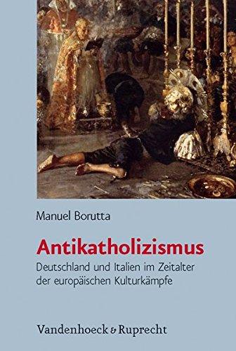 Antikatholizismus: Deutschland und Italien im Zeitalter der europäischen Kulturkämpfe (Burgertum Neue Folge) (Bürgertum Neue Folge, Band 7)