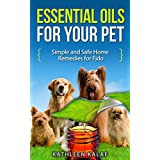 Essential Oils for Your Pet: Simple And Safe Home Remedies for Fido (Essential Oils For Your Pet, Essential Oil For Pets, Essential Oils for Dogs, Essential ... Healing Dogs, Essential Oils & Dogs Book 1)