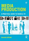 Media Production : A Practical Guide to Radio and TV, Willett, Amanda, 0415535328