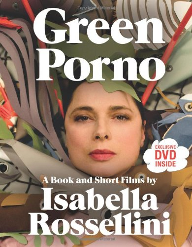 Read Online Green Porno: A Book and Short Films by Isabella Rossellini pdf