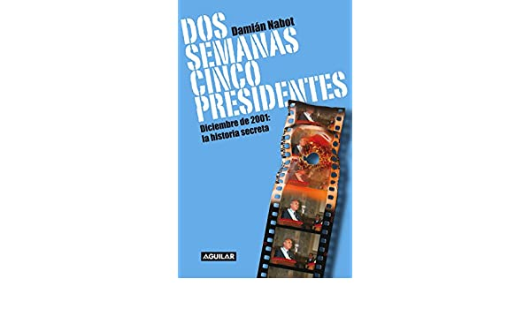 Amazon.com: Dos semanas cinco presidentes: Diciembre de 2001: la historia secreta (Spanish Edition) eBook: Damián Nabot: Kindle Store