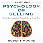 Persuasion: Psychology of Selling: Secret Techniques to Close the Deal Every Time | Robert Moore
