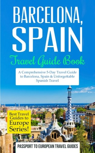 Barcelona: Barcelona, Spain: Travel Guide Book—A Comprehensive 5-Day Travel Guide to Barcelona, Spain & Unforgettable Spanish Travel (Best Travel Guides to Europe Series) (Volume 10)