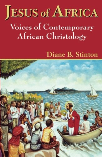 Jesus of Africa: Voices of Contemporary African Christology (Faith and Cultures Series)