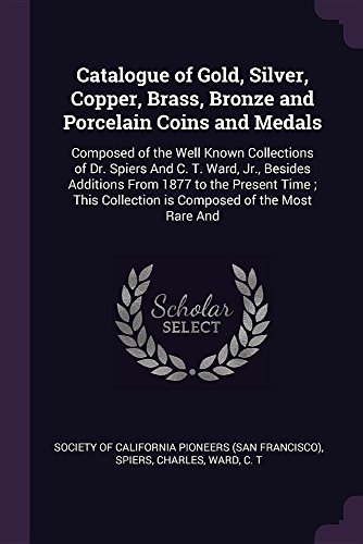 Catalogue of Gold, Silver, Copper, Brass, Bronze and Porcelain Coins and Medals: Composed of the Well Known Collections of Dr. Spiers And C. T. Ward, ... Collection is Composed of the Most Rare And