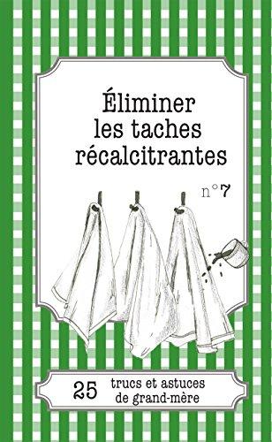 Éliminer les taches récalcitrantes: 25 trucs et astuces de grand-mère (French Edition) ()