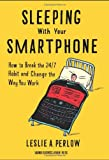 Sleeping with Your Smartphone: How to Break the 24/7 Habit and Change the Way You Work