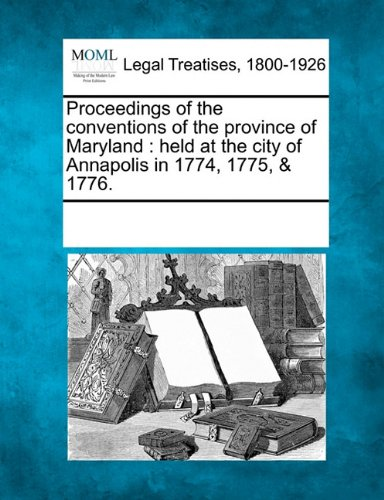 Proceedings of the conventions of the province of Maryland: held at the city of Annapolis in 1774, 1775, & 1776. PDF