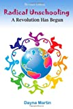 Radical Unschooling - A Revolution Has Begun-Revised Edition, Dayna Martin and Martin, 1460939980