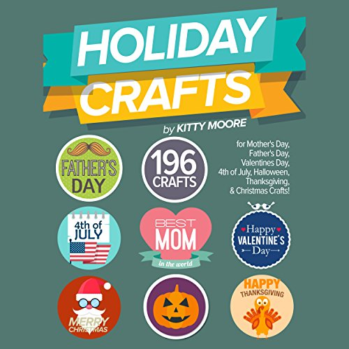 Holiday Crafts: 196 Crafts for Mother's Day, Father's Day, Valentines Day, 4th of July, Halloween Crafts, Thanksgiving Crafts, & Christmas Crafts! by Kitty Moore