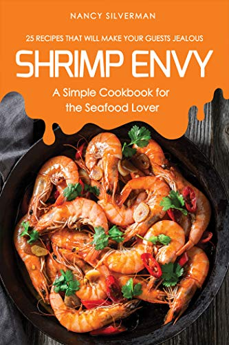 Shrimp Envy - A Simple Cookbook for the Seafood Lover: 25 Recipes That Will Make Your Guests Jealous