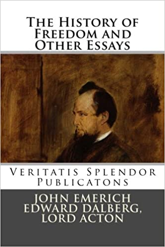 The History Of Freedom And Other Essays Lord Acton John Emerich