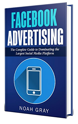 Facebook Advertising 2019: The Complete Guide to Dominating the Largest Social Media Platform