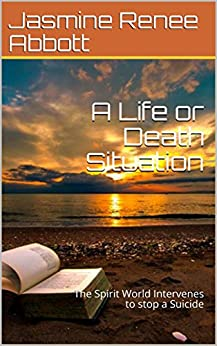 A Life or Death Situation: The Spirit World Intervenes to stop a Suicide (The Spirit World Walks with Us Book 1) by [Abbott, Jasmine Renee ]