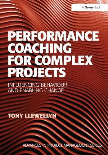 Performance Coaching For Complex Projects: Influencing Behaviour And Enabling Change (Advances In Project Management)