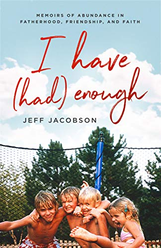 """If Anne Lamotte and David Sedaris had a child, then put him up for adoption in the suburban Midwest, that child would grow up to be Jeff Jacobson.""I Have (Had) Enough: Memoirs of Abundance in Fatherhood, Friendship, and Faith by Jeff Jacobson"