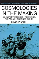 Cosmologies in the Making: A Generative Approach to Cultural Variation in Inner New Guinea (Cambridge Studies in Social and Cultural Anthropology)