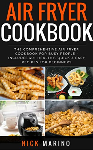 Air Fryer Cookbook: The Comprehensive Air Fryer Cookbook for Busy People - Includes 40+ Healthy, Quick & Easy Recipes for Beginners (Air Fryer Series 2) by Nick Marino